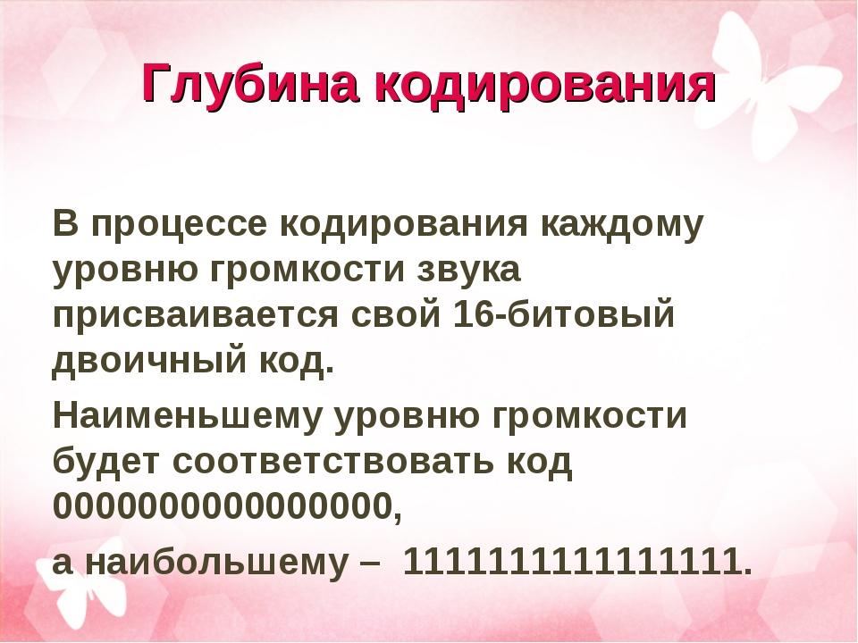 Глубина кодирования В процессе кодирования каждому уровню громкости звука при...