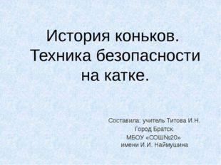 История коньков. Техника безопасности на катке. Составила: учитель Титова И.Н