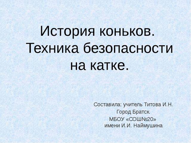 История коньков. Техника безопасности на катке. Составила: учитель Титова И.Н...