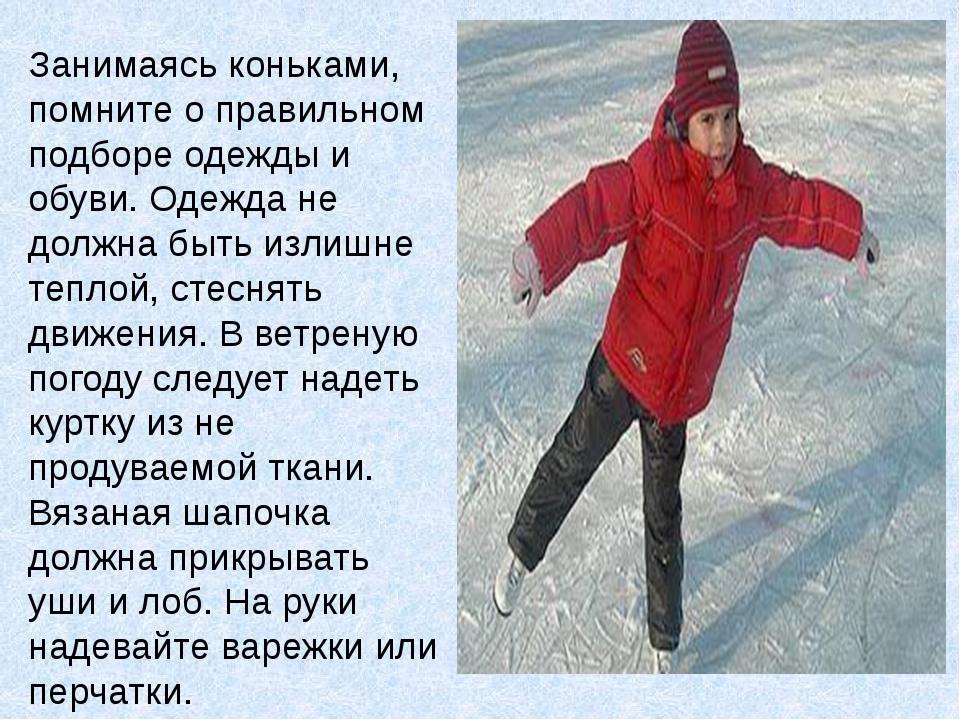 Занимаясь коньками, помните о правильном подборе одежды и обуви. Одежда не до...