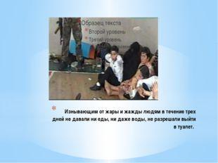 Изнывающим от жары и жажды людям в течение трех дней не давали ни еды, ни да