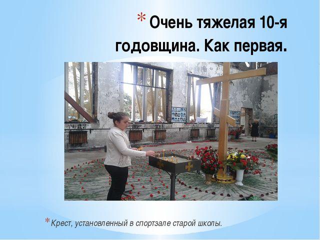 Очень тяжелая 10-я годовщина. Как первая. Крест, установленный в спортзале ст...