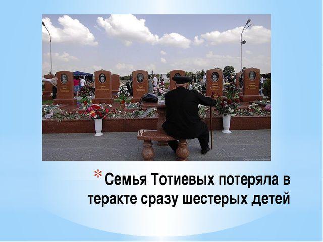 Семья Тотиевых потеряла в теракте сразу шестерых детей