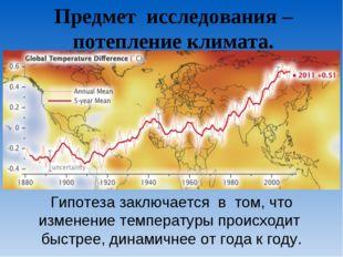 Предмет исследования – потепление климата. Гипотеза заключается в том, что из
