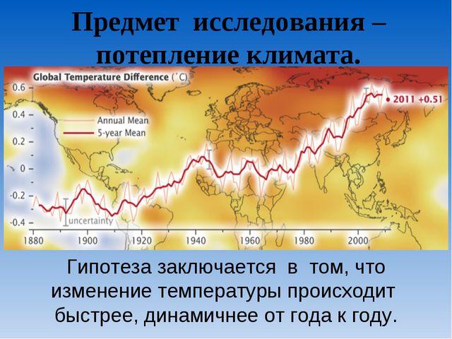 Предмет исследования – потепление климата. Гипотеза заключается в том, что из...