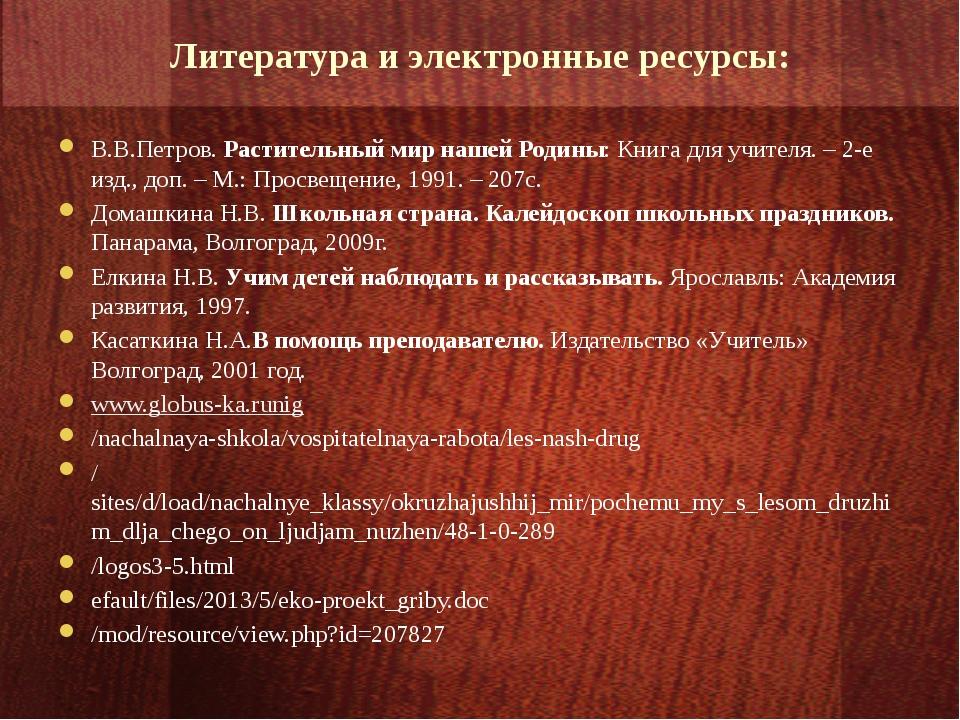 Литература и электронные ресурсы: В.В.Петров. Растительный мир нашей Родины:...