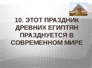 10. ЭТОТ ПРАЗДНИК ДРЕВНИХ ЕГИПТЯН ПРАЗДНУЕТСЯ В СОВРЕМЕННОМ МИРЕ