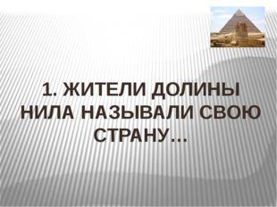 1. ЖИТЕЛИ ДОЛИНЫ НИЛА НАЗЫВАЛИ СВОЮ СТРАНУ…
