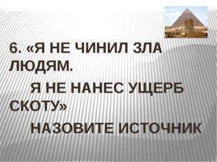 6. «Я НЕ ЧИНИЛ ЗЛА ЛЮДЯМ. Я НЕ НАНЕС УЩЕРБ СКОТУ» НАЗОВИТЕ ИСТОЧНИК