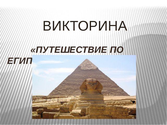 ВИКТОРИНА «ПУТЕШЕСТВИЕ ПО ЕГИПТУ»