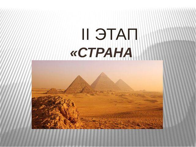 II ЭТАП «СТРАНА ЕГИПЕТСКАЯ…»