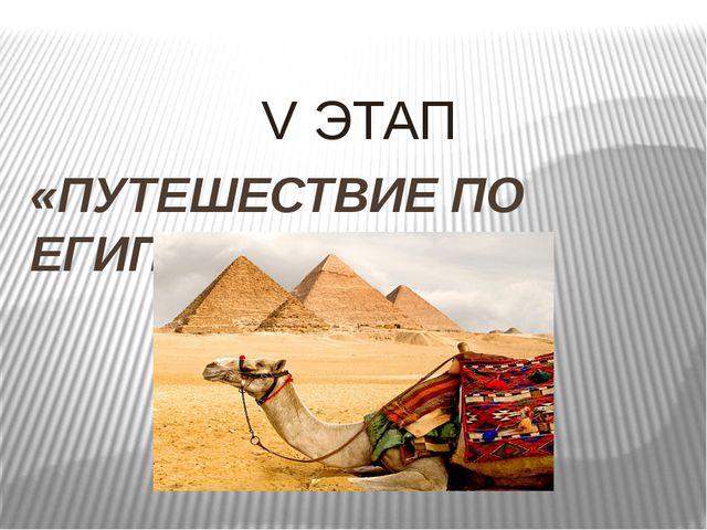 V ЭТАП «ПУТЕШЕСТВИЕ ПО ЕГИПТУ»