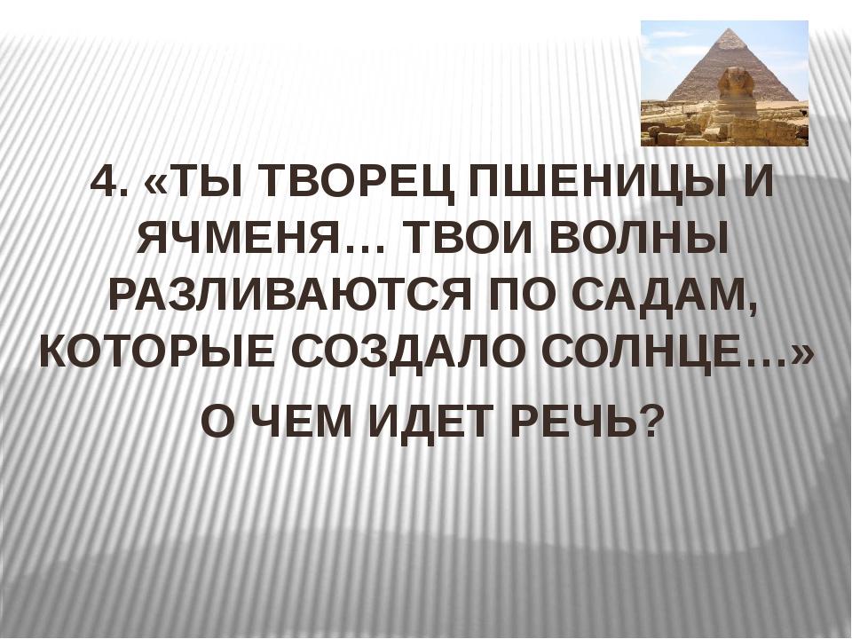4. «ТЫ ТВОРЕЦ ПШЕНИЦЫ И ЯЧМЕНЯ… ТВОИ ВОЛНЫ РАЗЛИВАЮТСЯ ПО САДАМ, КОТОРЫЕ СОЗ...