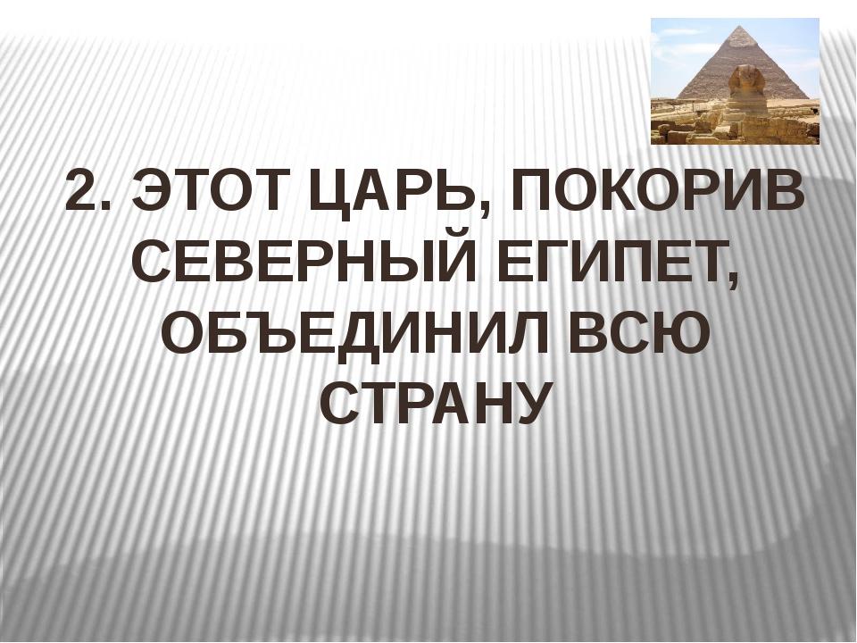 2. ЭТОТ ЦАРЬ, ПОКОРИВ СЕВЕРНЫЙ ЕГИПЕТ, ОБЪЕДИНИЛ ВСЮ СТРАНУ