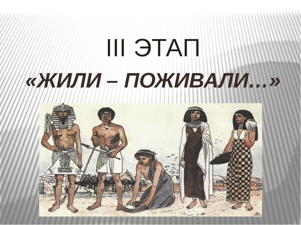 III ЭТАП «ЖИЛИ – ПОЖИВАЛИ…»