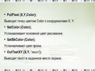 PutPixel (X,Y,Color); Выводит точку цветом Color с координатами X, Y. SetCol