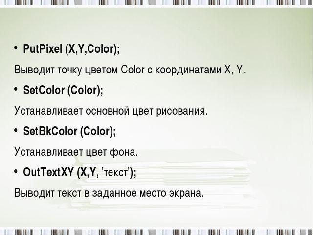 PutPixel (X,Y,Color); Выводит точку цветом Color с координатами X, Y. SetCol...