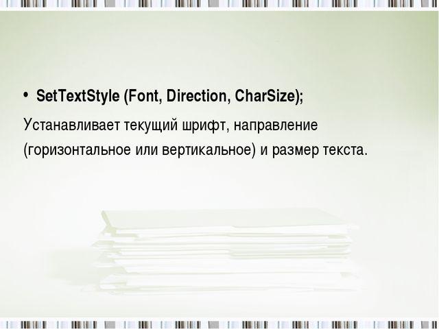 SetTextStyle (Font, Direction, CharSize); Устанавливает текущий шрифт, напра...