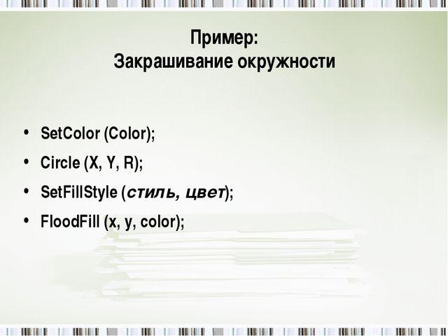 Пример: Закрашивание окружности SetColor (Color); Circle (X, Y, R); SetFillSt...