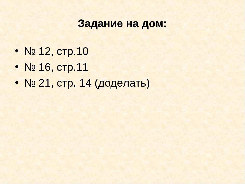 Задание на дом: № 12, стр.10 № 16, стр.11 № 21, стр. 14 (доделать)