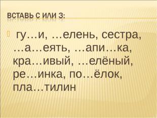 гу…и, …елень, сестра, …а…еять, …апи…ка, кра…ивый, …елёный, ре…инка, по…ёлок,