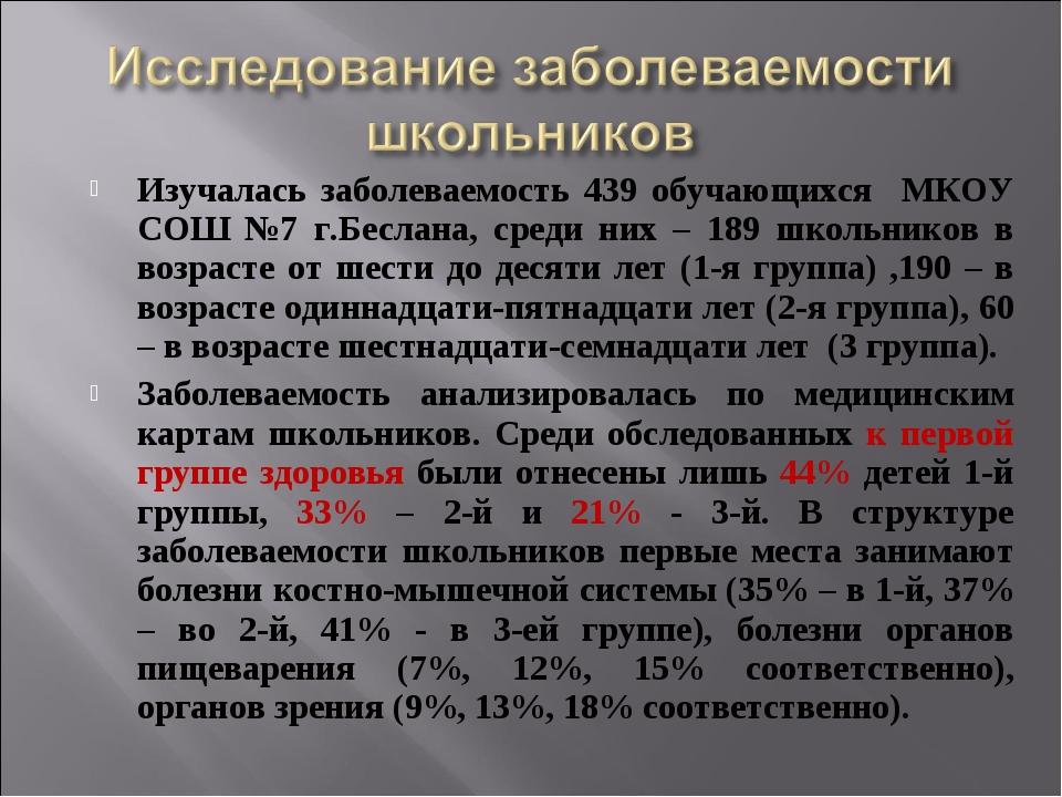 Изучалась заболеваемость 439 обучающихся МКОУ СОШ №7 г.Беслана, среди них – 1...