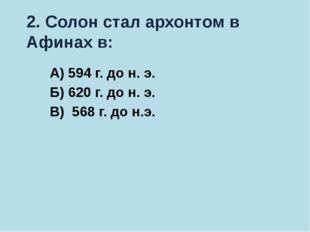 2. Солон стал архонтом в Афинах в: А) 594 г. до н. э. Б) 620 г. до н. э. В) 5