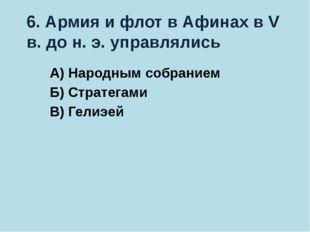 6. Армия и флот в Афинах в V в. до н. э. управлялись А) Народным собранием Б)