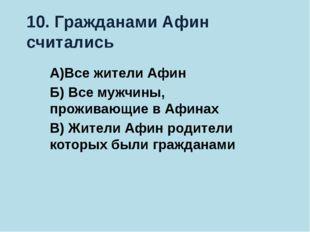 10. Гражданами Афин считались А)Все жители Афин Б) Все мужчины, проживающие в