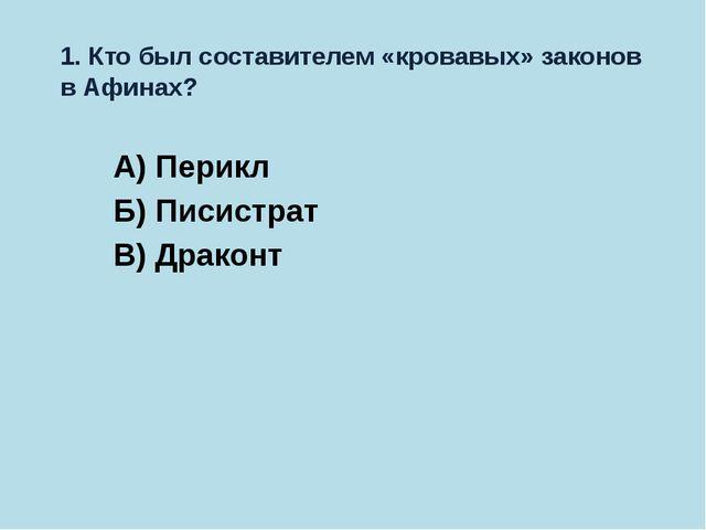 1. Кто был составителем «кровавых» законов в Афинах? А) Перикл Б) Писистрат В...