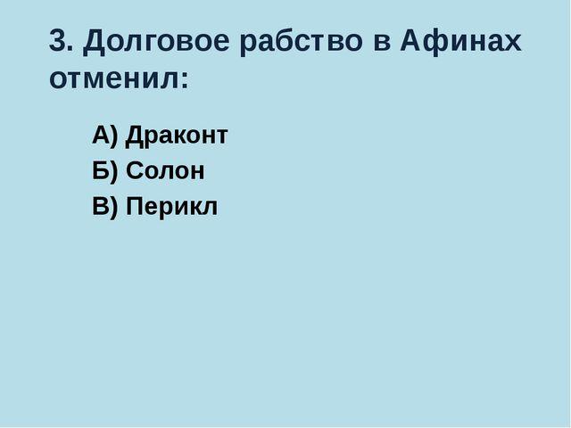 3. Долговое рабство в Афинах отменил: А) Драконт Б) Солон В) Перикл
