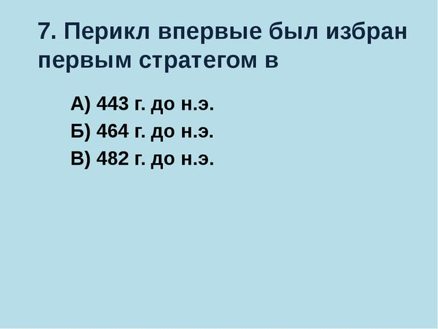 7. Перикл впервые был избран первым стратегом в А) 443 г. до н.э. Б) 464 г. д...