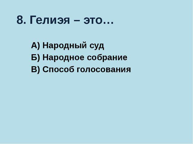8. Гелиэя – это… А) Народный суд Б) Народное собрание В) Способ голосования
