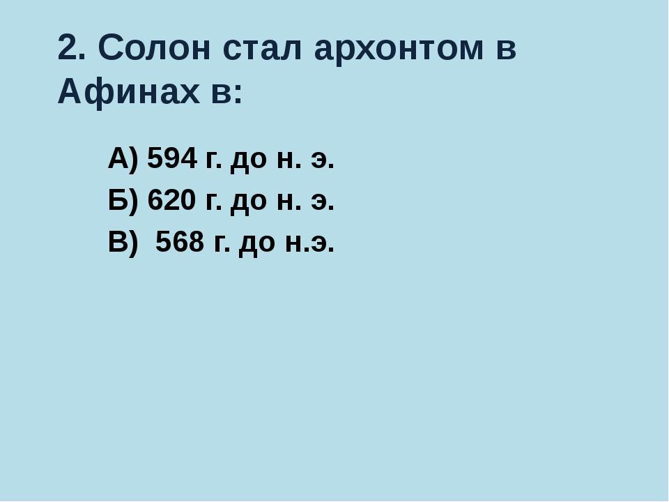 2. Солон стал архонтом в Афинах в: А) 594 г. до н. э. Б) 620 г. до н. э. В) 5...
