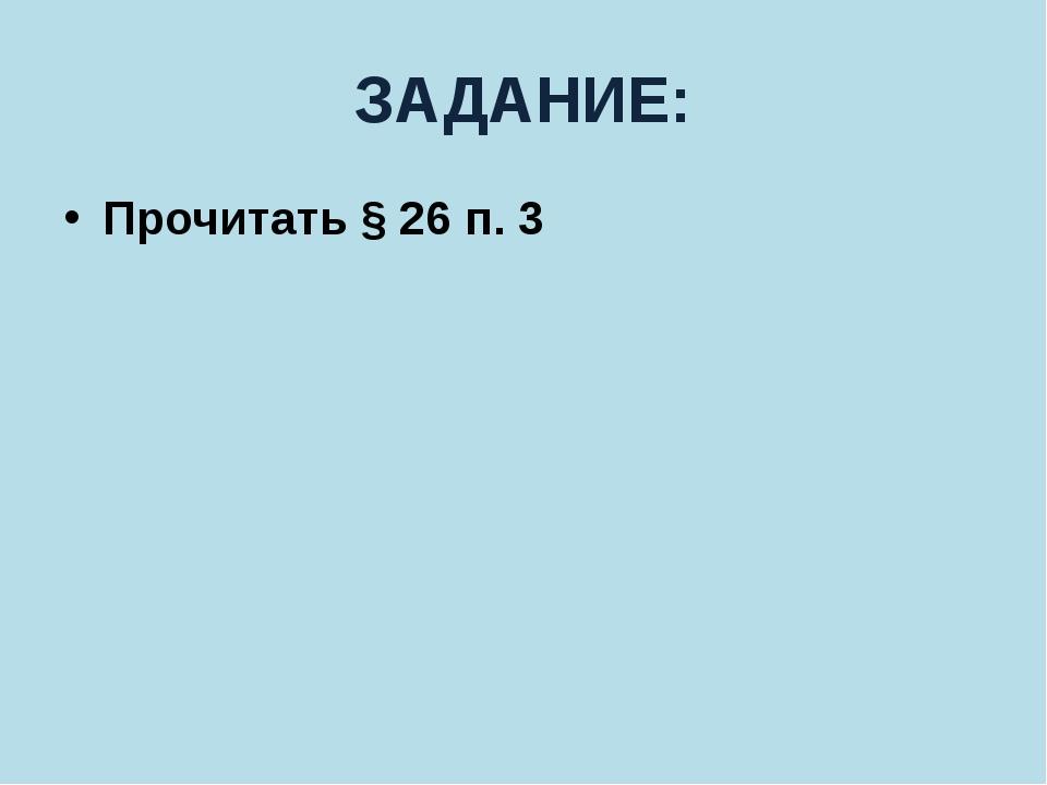 ЗАДАНИЕ: Прочитать § 26 п. 3