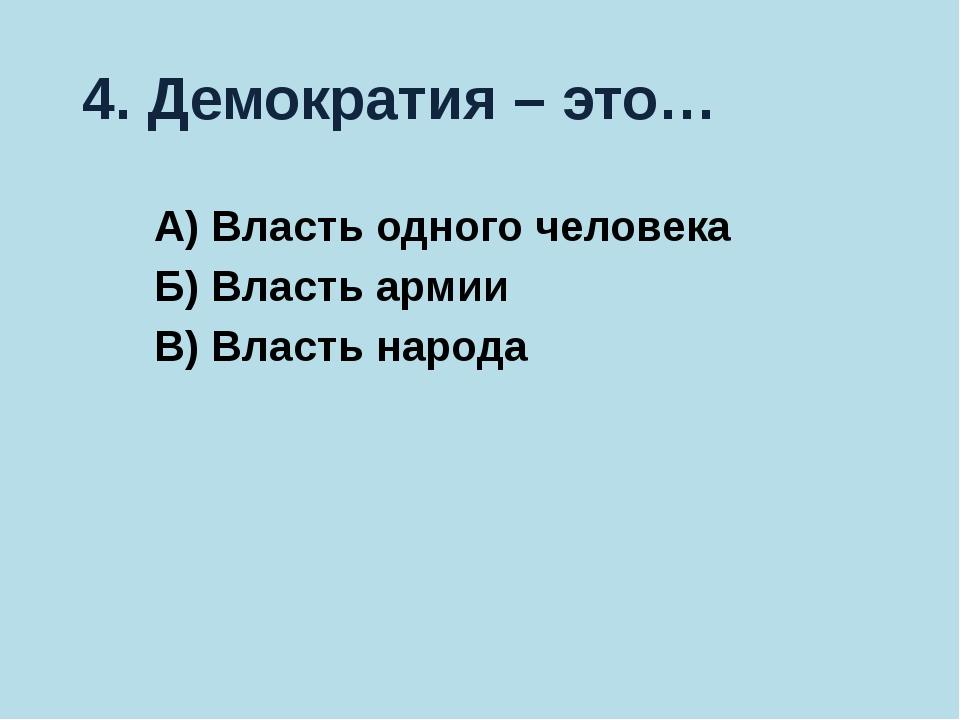 4. Демократия – это… А) Власть одного человека Б) Власть армии В) Власть народа