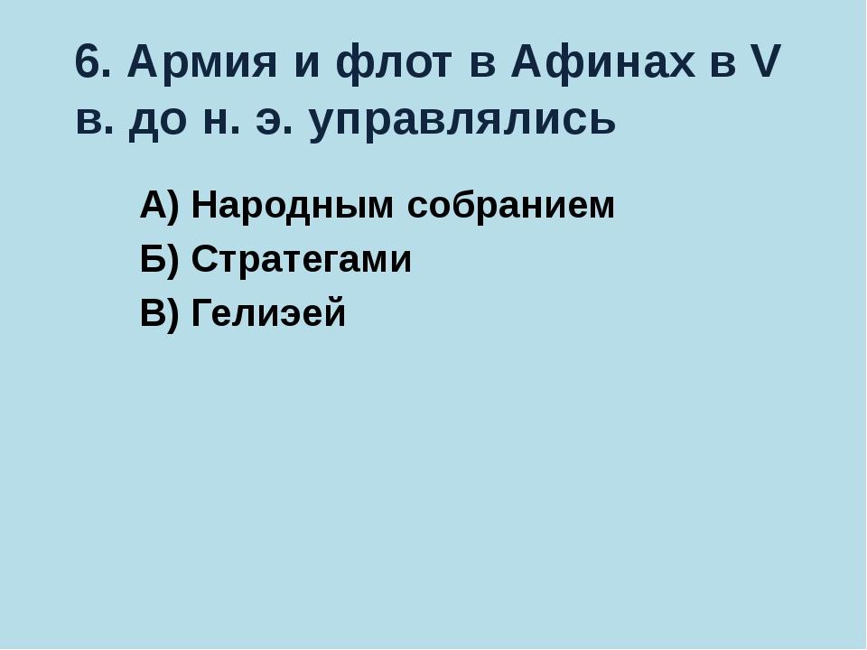 6. Армия и флот в Афинах в V в. до н. э. управлялись А) Народным собранием Б)...