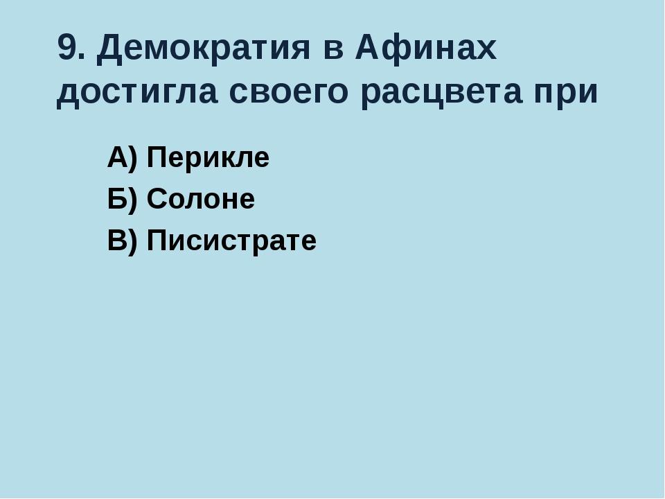 9. Демократия в Афинах достигла своего расцвета при А) Перикле Б) Солоне В) П...