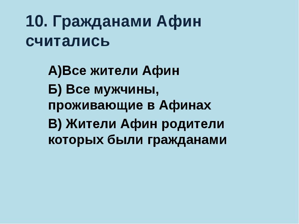 10. Гражданами Афин считались А)Все жители Афин Б) Все мужчины, проживающие в...