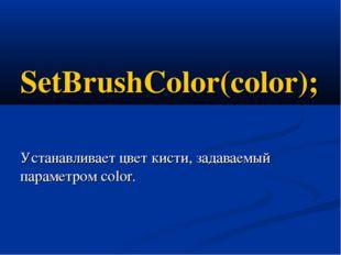 SetBrushColor(color); Устанавливает цвет кисти, задаваемый параметром color.