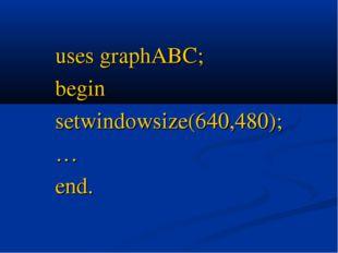 uses graphABC; begin setwindowsize(640,480); … end.
