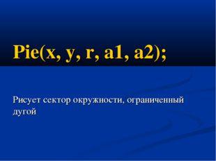 Pie(x, y, r, a1, a2); Рисует сектор окружности, ограниченный дугой