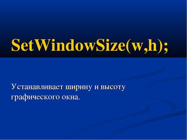 SetWindowSize(w,h); Устанавливает ширину и высоту графического окна.