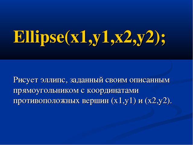Ellipse(x1,y1,x2,y2); Рисует эллипс, заданный своим описанным прямоугольником...
