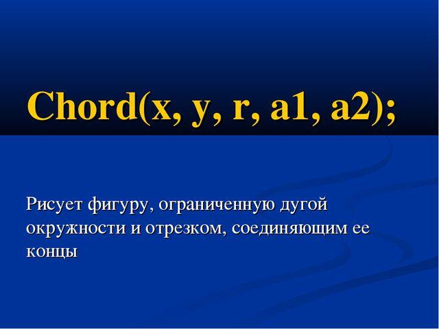 Chord(x, y, r, a1, a2); Рисует фигуру, ограниченную дугой окружности и отрезк...