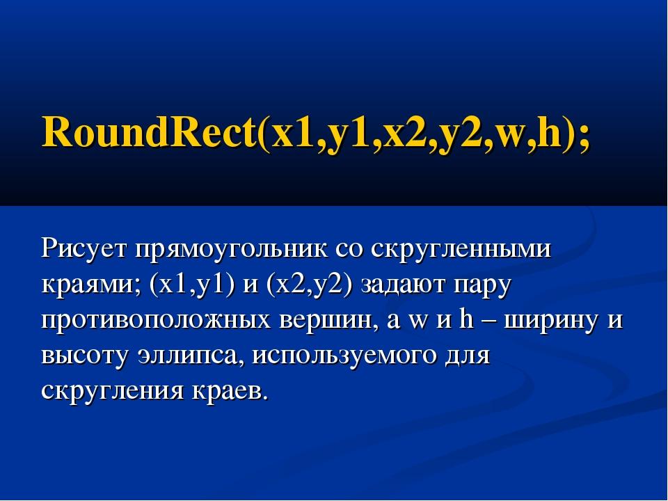 RoundRect(x1,y1,x2,y2,w,h); Рисует прямоугольник со скругленными краями; (x1,...