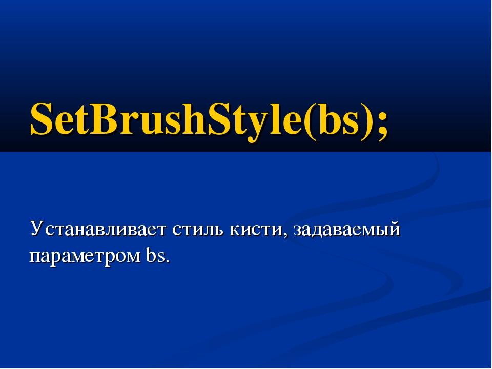 SetBrushStyle(bs); Устанавливает стиль кисти, задаваемый параметром bs.