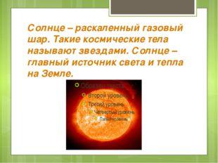 Солнце – раскаленный газовый шар. Такие космические тела называют звездами. С