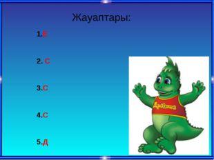 Жауаптары: 1.Е 2. С 3.С 4.С 5.Д