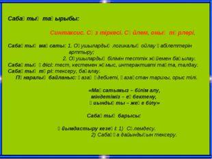 Сабақтың тақырыбы: Синтаксис. Сөз тіркесі. Сөйлем, оның түрлері. Сабақтың мақ